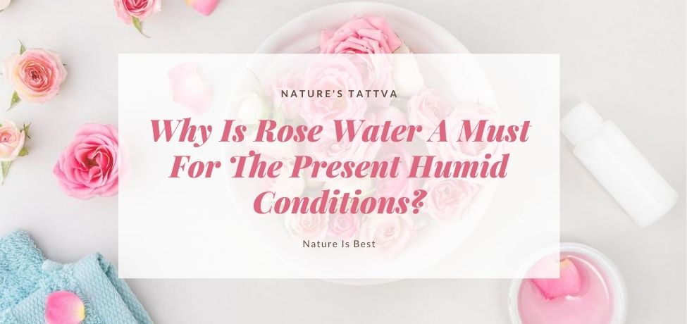 Why Is Rose Water A Must For The Present Humid Conditions?
