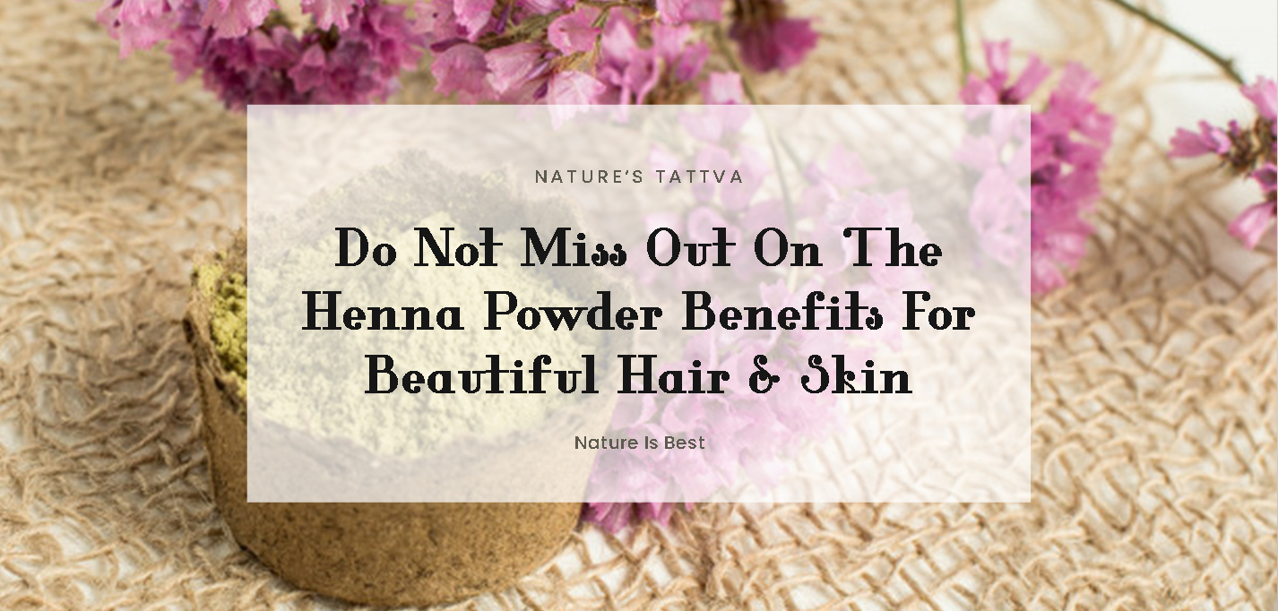 Do Not Miss Out On The Henna Powder Benefits For Beautiful Hair & Skin!