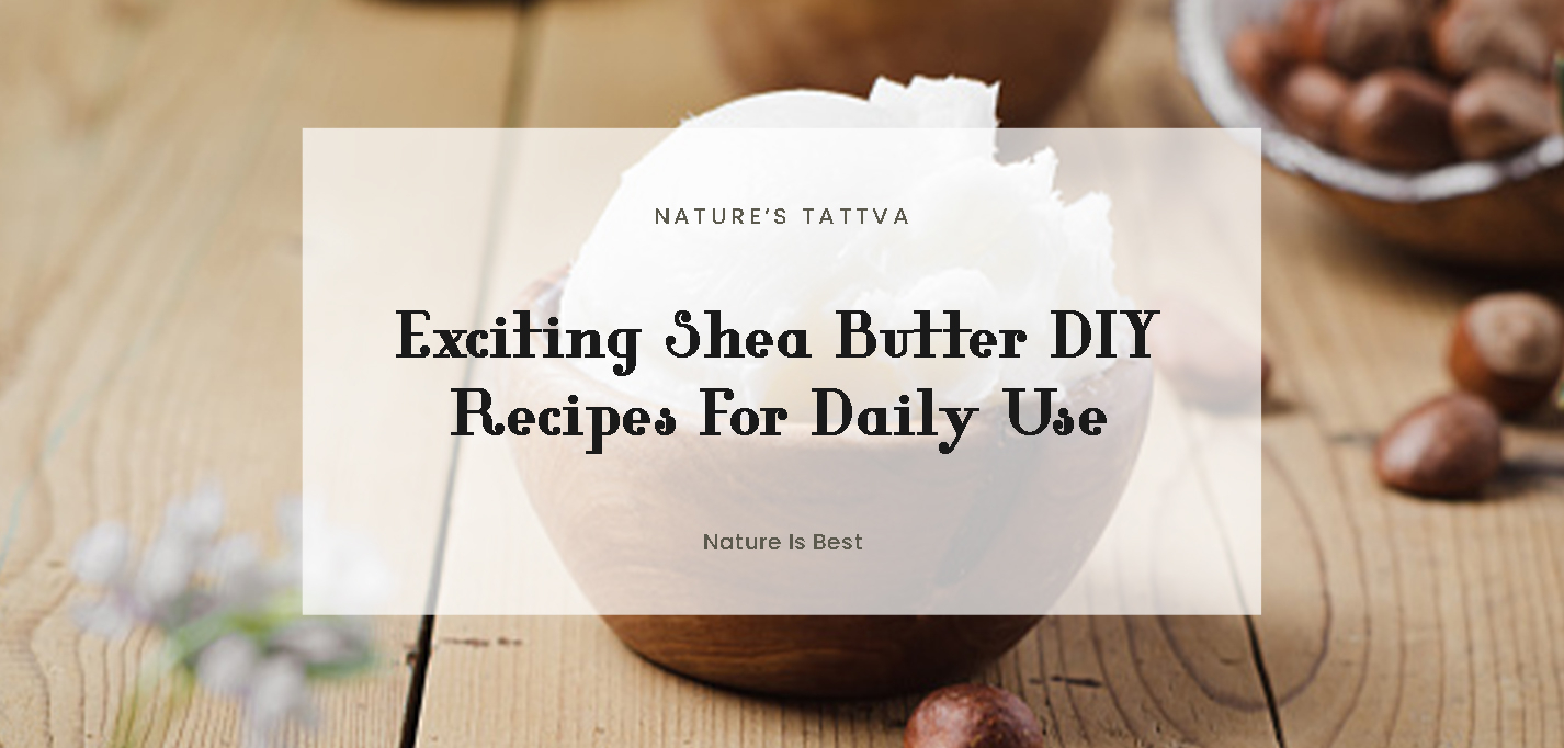 Exciting Shea Butter DIY Recipes For Daily Use