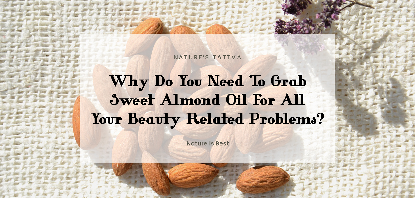 Why Do You Need To Grab Sweet Almond Oil For All Your Beauty Related Problems?